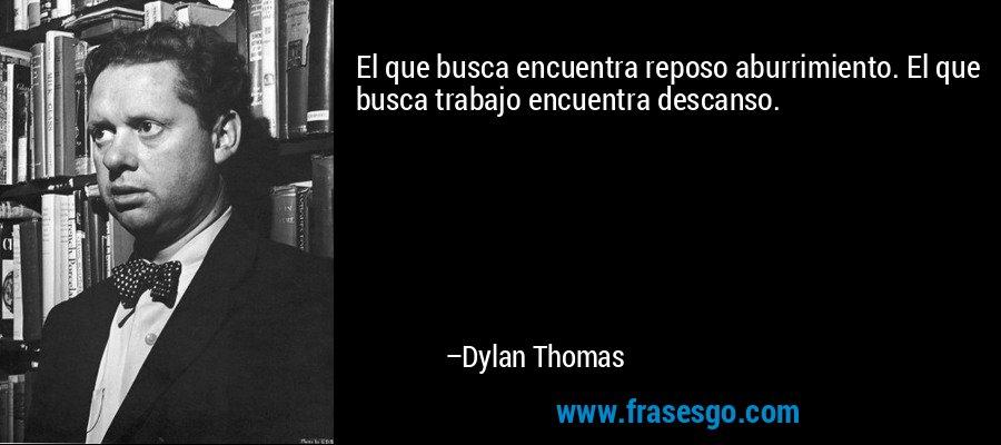 El que busca encuentra reposo aburrimiento. El que busca trabajo encuentra descanso. – Dylan Thomas
