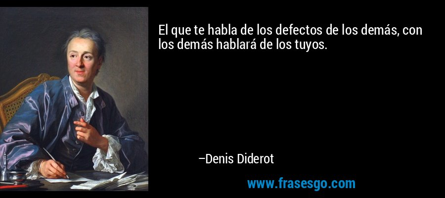 El que te habla de los defectos de los demás, con los demás hablará de los tuyos. – Denis Diderot