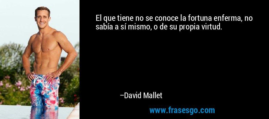 El que tiene no se conoce la fortuna enferma, no sabía a sí mismo, o de su propia virtud. – David Mallet