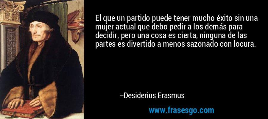 El que un partido puede tener mucho éxito sin una mujer actual que debo pedir a los demás para decidir, pero una cosa es cierta, ninguna de las partes es divertido a menos sazonado con locura. – Desiderius Erasmus