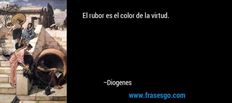 El rubor es el color de la virtud. – Diogenes