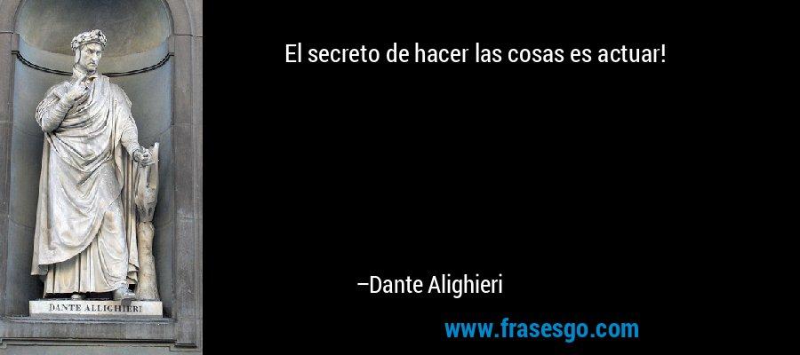 El secreto de hacer las cosas es actuar! – Dante Alighieri