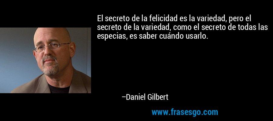 El secreto de la felicidad es la variedad, pero el secreto de la variedad, como el secreto de todas las especias, es saber cuándo usarlo. – Daniel Gilbert