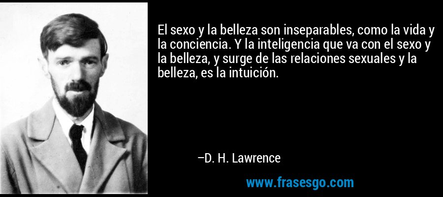 El sexo y la belleza son inseparables, como la vida y la conciencia. Y la inteligencia que va con el sexo y la belleza, y surge de las relaciones sexuales y la belleza, es la intuición. – D. H. Lawrence