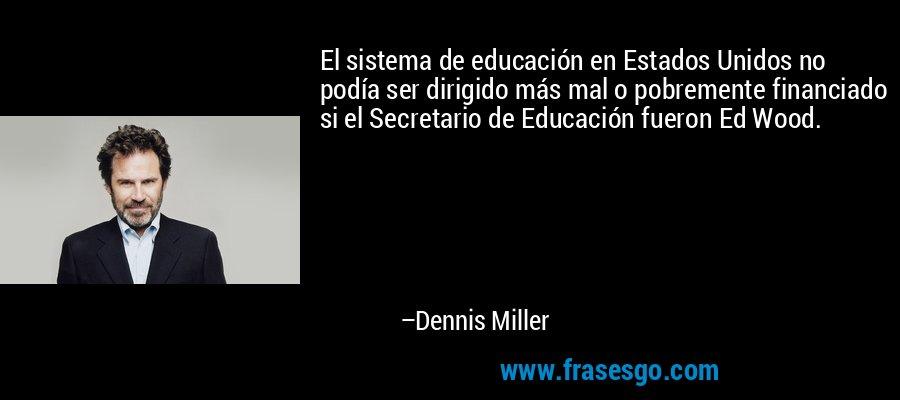 El sistema de educación en Estados Unidos no podía ser dirigido más mal o pobremente financiado si el Secretario de Educación fueron Ed Wood. – Dennis Miller