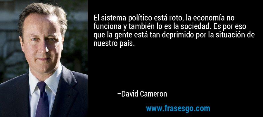 El sistema político está roto, la economía no funciona y también lo es la sociedad. Es por eso que la gente está tan deprimido por la situación de nuestro país. – David Cameron