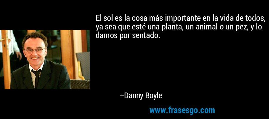 El sol es la cosa más importante en la vida de todos, ya sea que esté una planta, un animal o un pez, y lo damos por sentado. – Danny Boyle