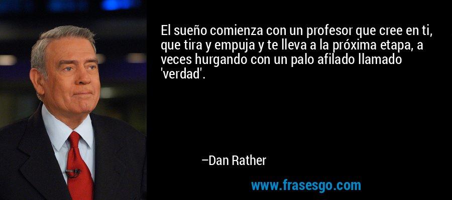 El sueño comienza con un profesor que cree en ti, que tira y empuja y te lleva a la próxima etapa, a veces hurgando con un palo afilado llamado 'verdad'. – Dan Rather