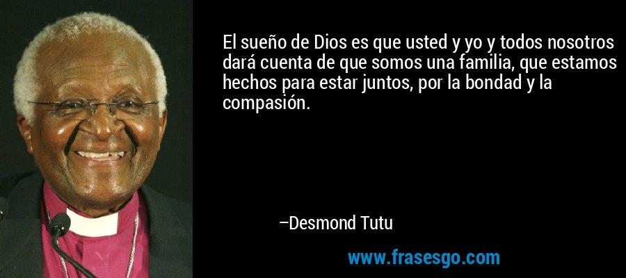 El sueño de Dios es que usted y yo y todos nosotros dará cuenta de que somos una familia, que estamos hechos para estar juntos, por la bondad y la compasión. – Desmond Tutu