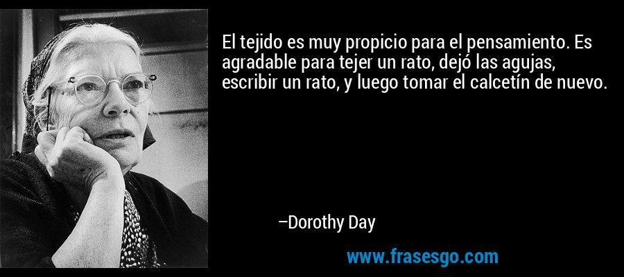 El tejido es muy propicio para el pensamiento. Es agradable para tejer un rato, dejó las agujas, escribir un rato, y luego tomar el calcetín de nuevo. – Dorothy Day