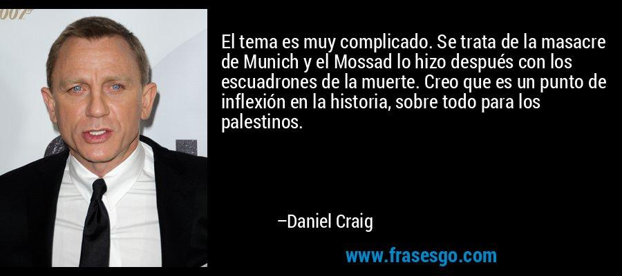 El tema es muy complicado. Se trata de la masacre de Munich y el Mossad lo hizo después con los escuadrones de la muerte. Creo que es un punto de inflexión en la historia, sobre todo para los palestinos. – Daniel Craig