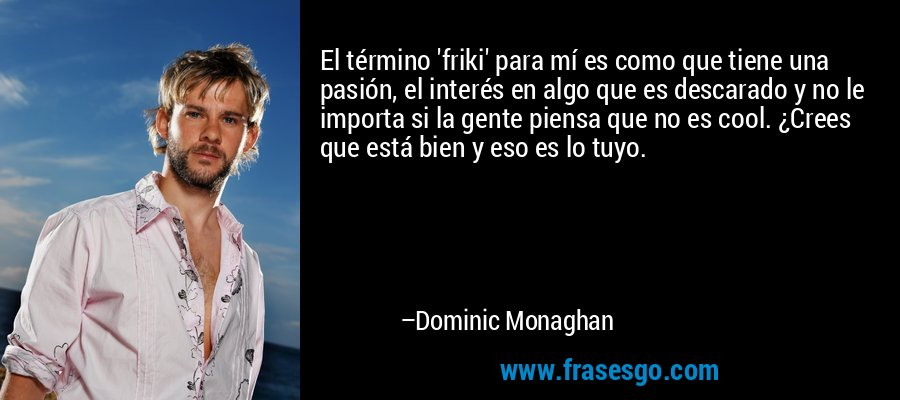 El término 'friki' para mí es como que tiene una pasión, el interés en algo que es descarado y no le importa si la gente piensa que no es cool. ¿Crees que está bien y eso es lo tuyo. – Dominic Monaghan