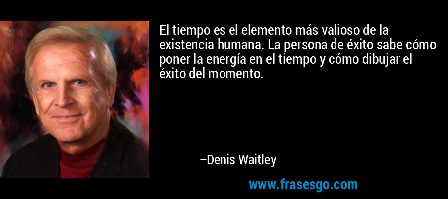 El tiempo es el elemento más valioso de la existencia humana. La persona de éxito sabe cómo poner la energía en el tiempo y cómo dibujar el éxito del momento. – Denis Waitley