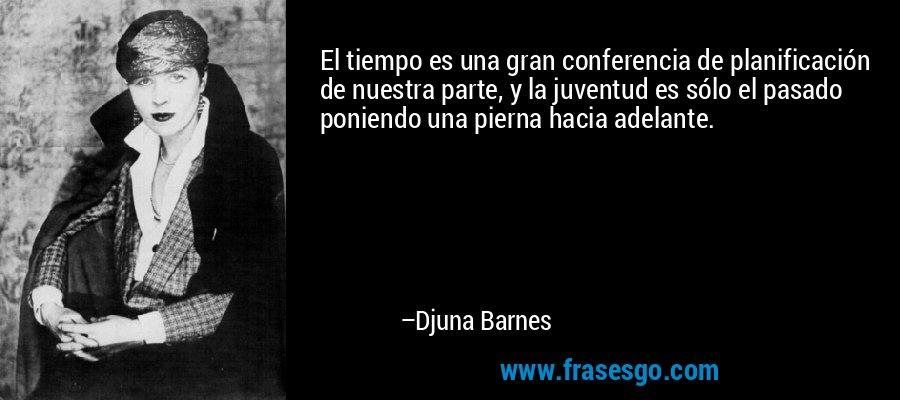 El tiempo es una gran conferencia de planificación de nuestra parte, y la juventud es sólo el pasado poniendo una pierna hacia adelante. – Djuna Barnes