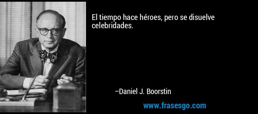 El tiempo hace héroes, pero se disuelve celebridades. – Daniel J. Boorstin