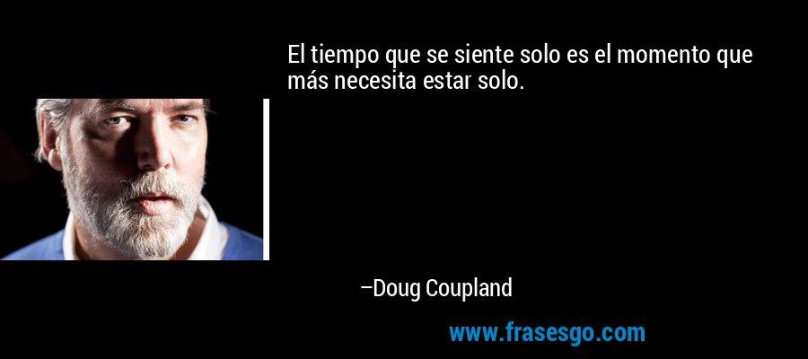 El tiempo que se siente solo es el momento que más necesita estar solo. – Doug Coupland