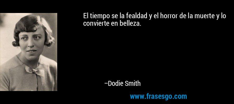 El tiempo se la fealdad y el horror de la muerte y lo convierte en belleza. – Dodie Smith