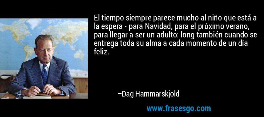 El tiempo siempre parece mucho al niño que está a la espera - para Navidad, para el próximo verano, para llegar a ser un adulto: long también cuando se entrega toda su alma a cada momento de un día feliz. – Dag Hammarskjold