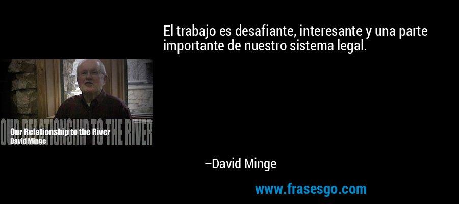 El trabajo es desafiante, interesante y una parte importante de nuestro sistema legal. – David Minge