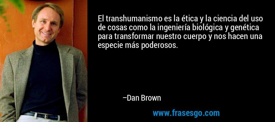 El transhumanismo es la ética y la ciencia del uso de cosas como la ingeniería biológica y genética para transformar nuestro cuerpo y nos hacen una especie más poderosos. – Dan Brown