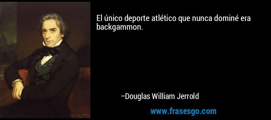 El único deporte atlético que nunca dominé era backgammon. – Douglas William Jerrold
