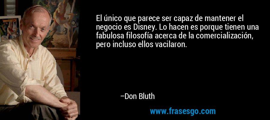 El único que parece ser capaz de mantener el negocio es Disney. Lo hacen es porque tienen una fabulosa filosofía acerca de la comercialización, pero incluso ellos vacilaron. – Don Bluth