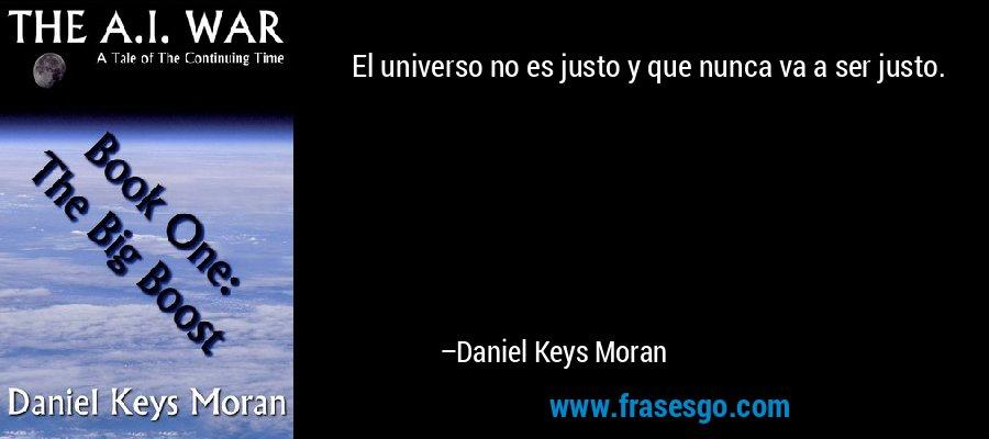 El universo no es justo y que nunca va a ser justo. – Daniel Keys Moran