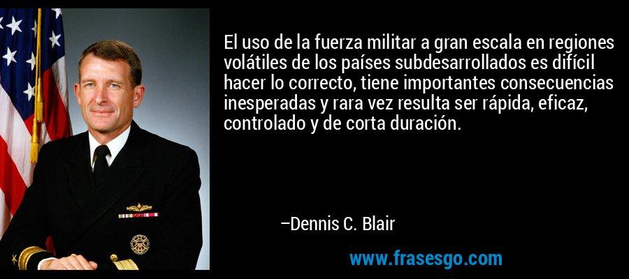 El uso de la fuerza militar a gran escala en regiones volátiles de los países subdesarrollados es difícil hacer lo correcto, tiene importantes consecuencias inesperadas y rara vez resulta ser rápida, eficaz, controlado y de corta duración. – Dennis C. Blair