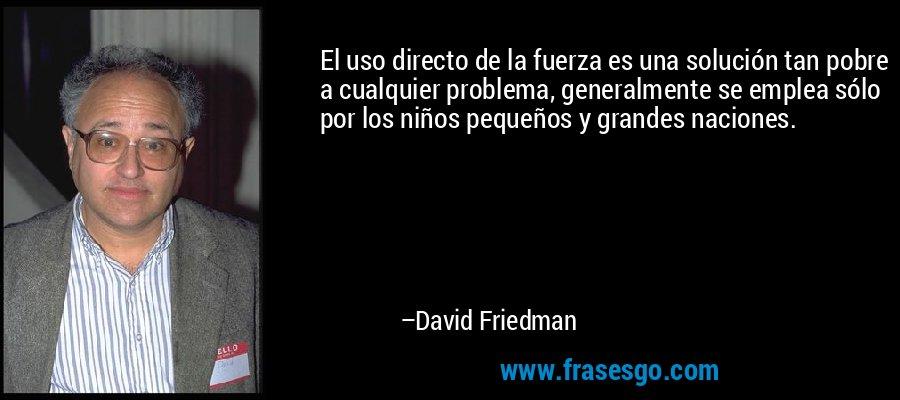 El uso directo de la fuerza es una solución tan pobre a cualquier problema, generalmente se emplea sólo por los niños pequeños y grandes naciones. – David Friedman