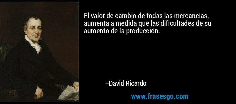 El valor de cambio de todas las mercancías, aumenta a medida que las dificultades de su aumento de la producción. – David Ricardo