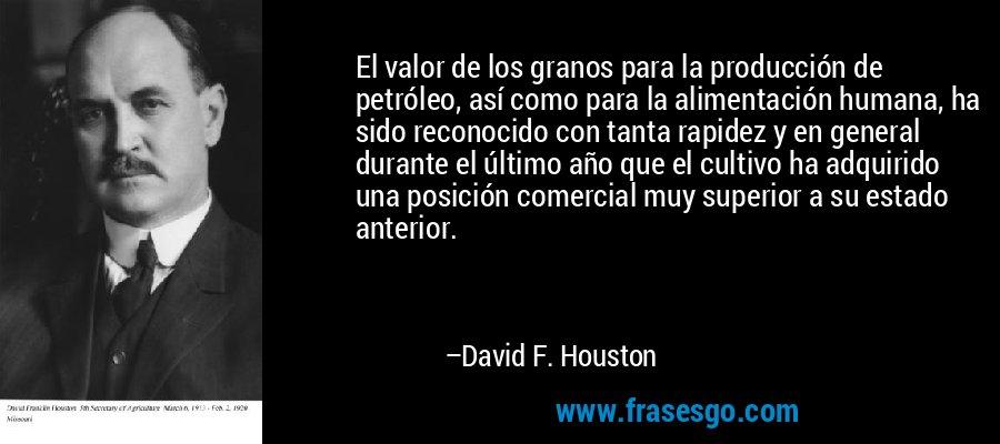 El valor de los granos para la producción de petróleo, así como para la alimentación humana, ha sido reconocido con tanta rapidez y en general durante el último año que el cultivo ha adquirido una posición comercial muy superior a su estado anterior. – David F. Houston