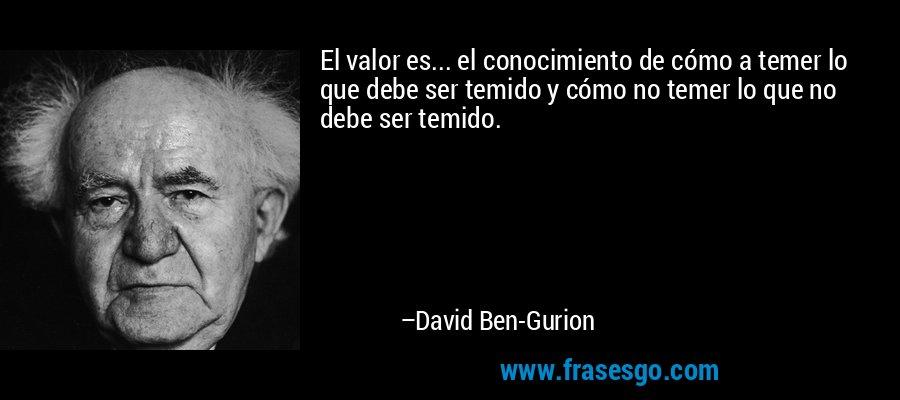 El valor es... el conocimiento de cómo a temer lo que debe ser temido y cómo no temer lo que no debe ser temido. – David Ben-Gurion