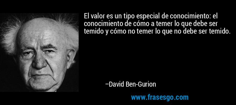 El valor es un tipo especial de conocimiento: el conocimiento de cómo a temer lo que debe ser temido y cómo no temer lo que no debe ser temido. – David Ben-Gurion