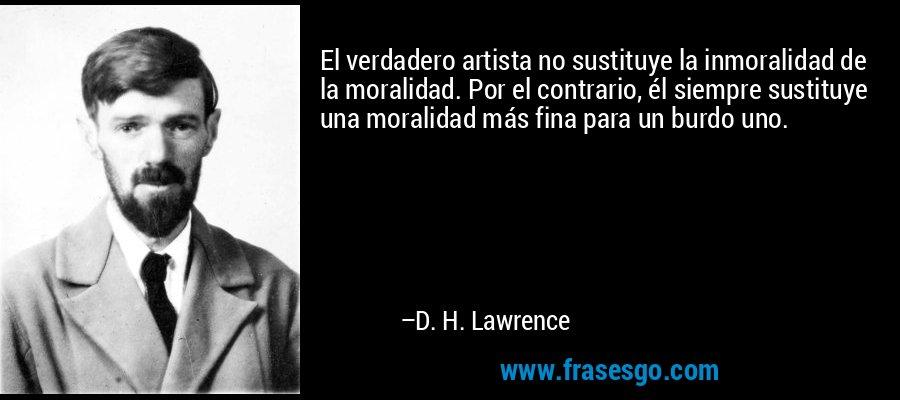 El verdadero artista no sustituye la inmoralidad de la moralidad. Por el contrario, él siempre sustituye una moralidad más fina para un burdo uno. – D. H. Lawrence