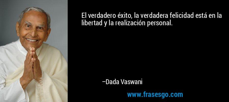El verdadero éxito, la verdadera felicidad está en la libertad y la realización personal. – Dada Vaswani