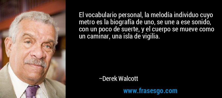 El vocabulario personal, la melodía individuo cuyo metro es la biografía de uno, se une a ese sonido, con un poco de suerte, y el cuerpo se mueve como un caminar, una isla de vigilia. – Derek Walcott