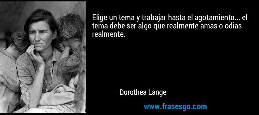 Elige un tema y trabajar hasta el agotamiento... el tema debe ser algo que realmente amas o odias realmente. – Dorothea Lange
