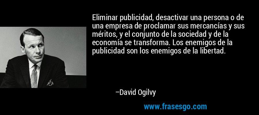 Eliminar publicidad, desactivar una persona o de una empresa de proclamar sus mercancías y sus méritos, y el conjunto de la sociedad y de la economía se transforma. Los enemigos de la publicidad son los enemigos de la libertad. – David Ogilvy