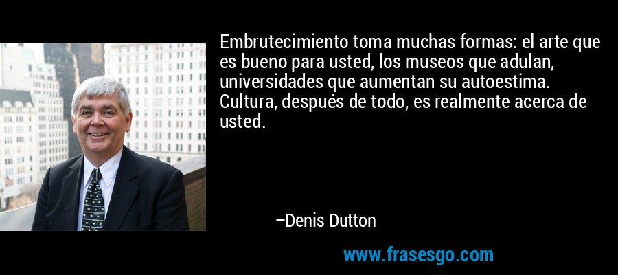 Embrutecimiento toma muchas formas: el arte que es bueno para usted, los museos que adulan, universidades que aumentan su autoestima. Cultura, después de todo, es realmente acerca de usted. – Denis Dutton