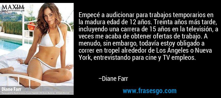 Empecé a audicionar para trabajos temporarios en la madura edad de 12 años. Treinta años más tarde, incluyendo una carrera de 15 años en la televisión, a veces me acaba de obtener ofertas de trabajo. A menudo, sin embargo, todavía estoy obligado a correr en tropel alrededor de Los Ángeles o Nueva York, entrevistando para cine y TV empleos. – Diane Farr