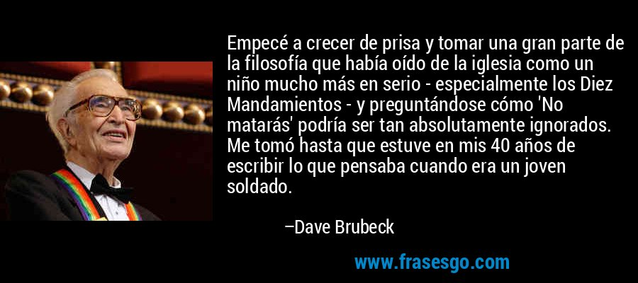 Empecé a crecer de prisa y tomar una gran parte de la filosofía que había oído de la iglesia como un niño mucho más en serio - especialmente los Diez Mandamientos - y preguntándose cómo 'No matarás' podría ser tan absolutamente ignorados. Me tomó hasta que estuve en mis 40 años de escribir lo que pensaba cuando era un joven soldado. – Dave Brubeck