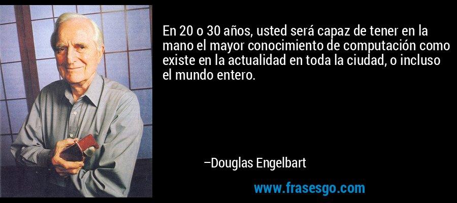 En 20 o 30 años, usted será capaz de tener en la mano el mayor conocimiento de computación como existe en la actualidad en toda la ciudad, o incluso el mundo entero. – Douglas Engelbart