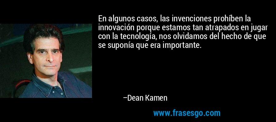 En algunos casos, las invenciones prohíben la innovación porque estamos tan atrapados en jugar con la tecnología, nos olvidamos del hecho de que se suponía que era importante. – Dean Kamen