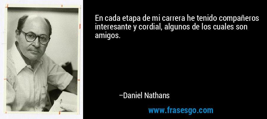 En cada etapa de mi carrera he tenido compañeros interesante y cordial, algunos de los cuales son amigos. – Daniel Nathans