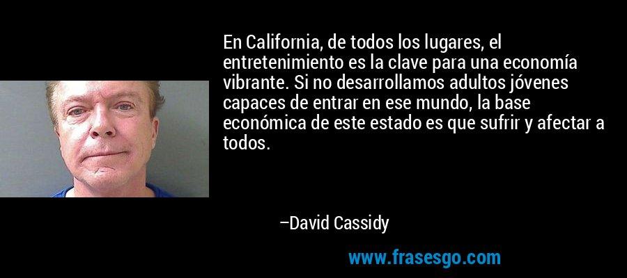 En California, de todos los lugares, el entretenimiento es la clave para una economía vibrante. Si no desarrollamos adultos jóvenes capaces de entrar en ese mundo, la base económica de este estado es que sufrir y afectar a todos. – David Cassidy