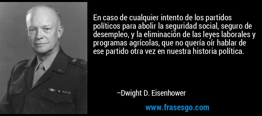 En caso de cualquier intento de los partidos políticos para abolir la seguridad social, seguro de desempleo, y la eliminación de las leyes laborales y programas agrícolas, que no quería oír hablar de ese partido otra vez en nuestra historia política. – Dwight D. Eisenhower