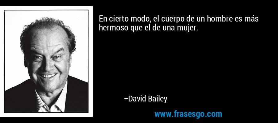 En cierto modo, el cuerpo de un hombre es más hermoso que el de una mujer. – David Bailey