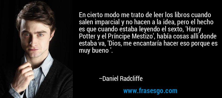 En cierto modo me trato de leer los libros cuando salen imparcial y no hacen a la idea, pero el hecho es que cuando estaba leyendo el sexto, 'Harry Potter y el Príncipe Mestizo', había cosas allí donde estaba va, 'Dios, me encantaría hacer eso porque es muy bueno '. – Daniel Radcliffe