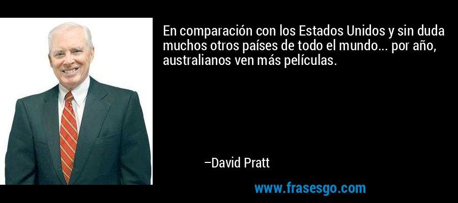 En comparación con los Estados Unidos y sin duda muchos otros países de todo el mundo... por año, australianos ven más películas. – David Pratt