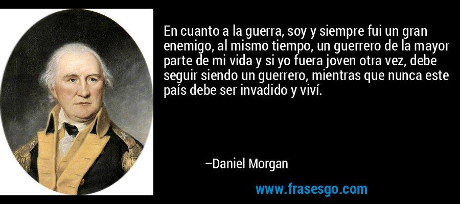 En cuanto a la guerra, soy y siempre fui un gran enemigo, al mismo tiempo, un guerrero de la mayor parte de mi vida y si yo fuera joven otra vez, debe seguir siendo un guerrero, mientras que nunca este país debe ser invadido y viví. – Daniel Morgan